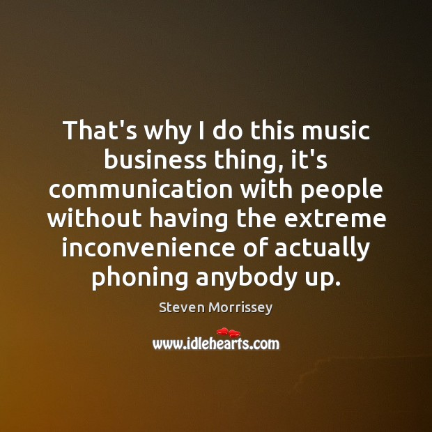 That's why I do this music business thing, it's communication with people Steven Morrissey Picture Quote