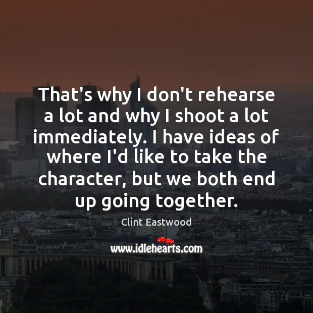 That's why I don't rehearse a lot and why I shoot a Clint Eastwood Picture Quote