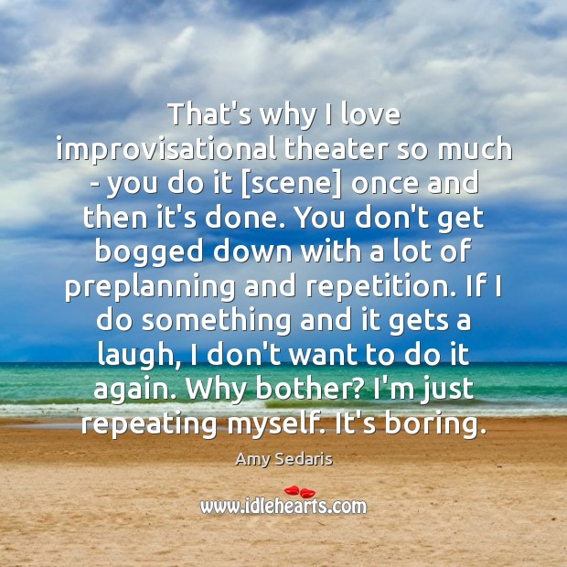 That's why I love improvisational theater so much – you do it [ Amy Sedaris Picture Quote