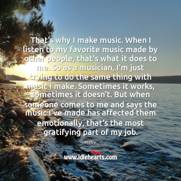 That's why I make music. When I listen to my favorite music Image