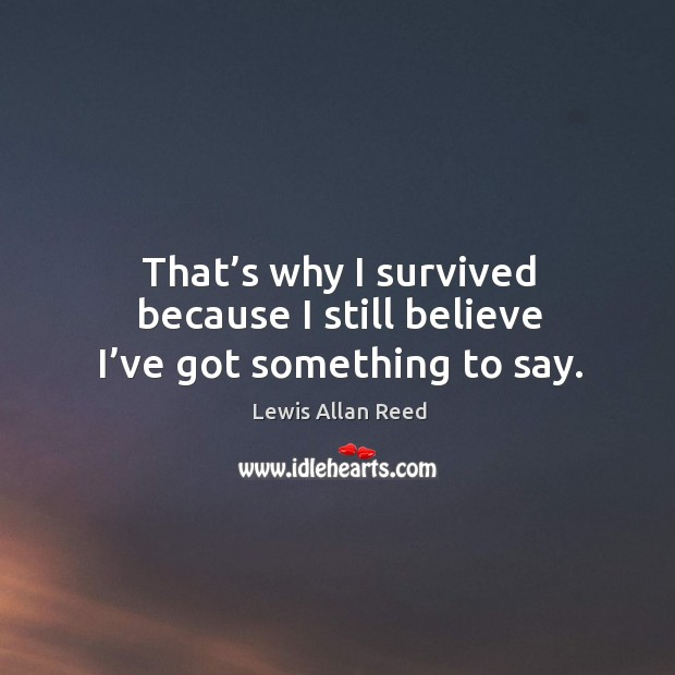 That's why I survived because I still believe I've got something to say. Lewis Allan Reed Picture Quote