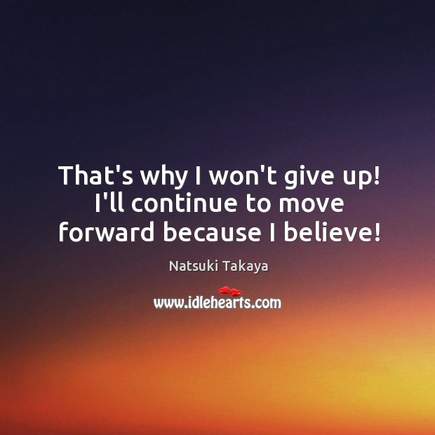 Image, That's why I won't give up! I'll continue to move forward because I believe!