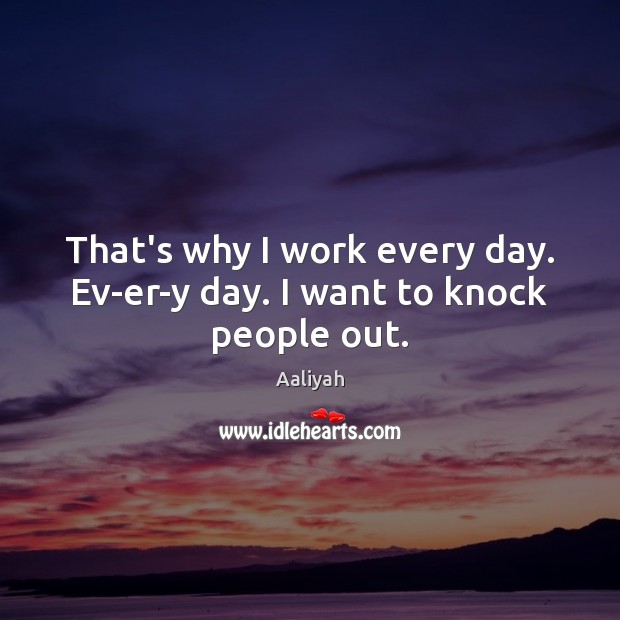 That's why I work every day. Ev-er-y day. I want to knock people out. Aaliyah Picture Quote