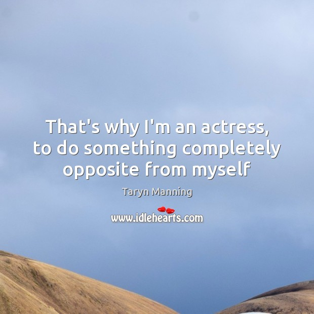 That's why I'm an actress, to do something completely opposite from myself Taryn Manning Picture Quote