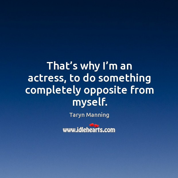 That's why I'm an actress, to do something completely opposite from myself. Taryn Manning Picture Quote