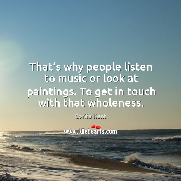 Image, That's why people listen to music or look at paintings. To get in touch with that wholeness.