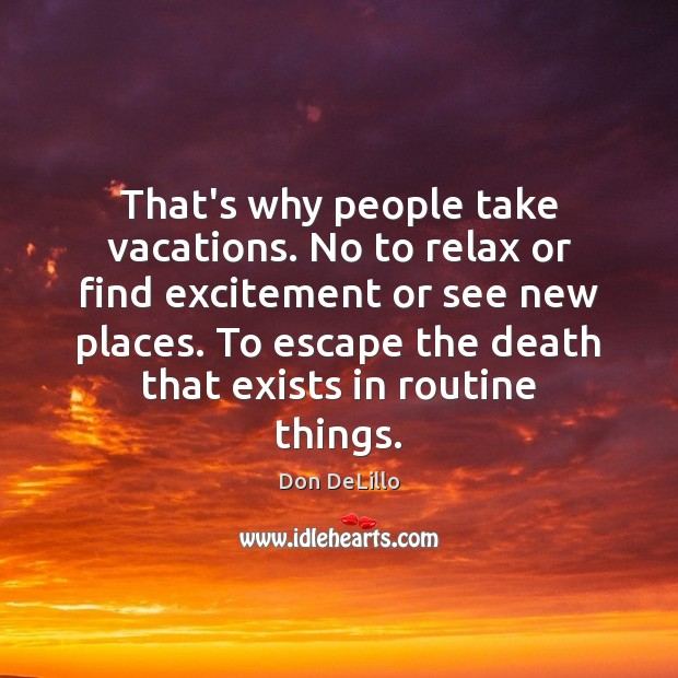 That's why people take vacations. No to relax or find excitement or Image