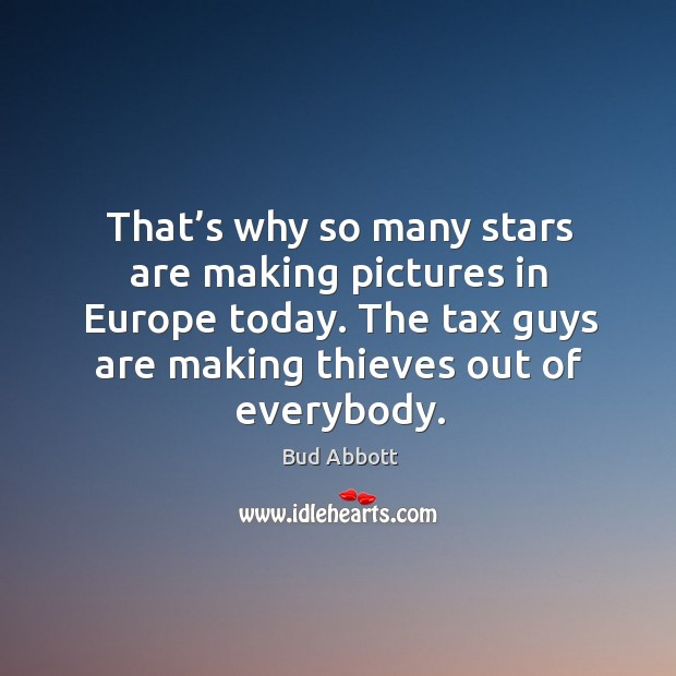 Image, That's why so many stars are making pictures in europe today. The tax guys are making thieves out of everybody.