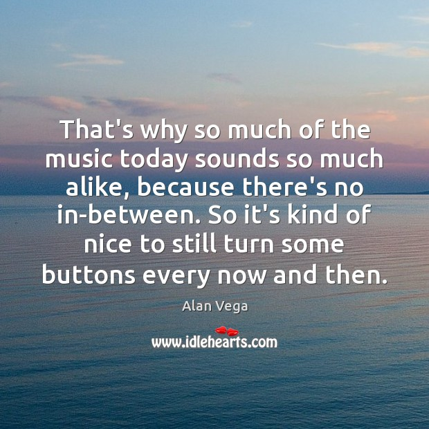 That's why so much of the music today sounds so much alike, Alan Vega Picture Quote