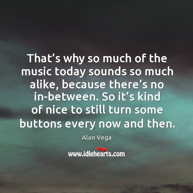 That's why so much of the music today sounds so much alike, because there's no in-between. Alan Vega Picture Quote