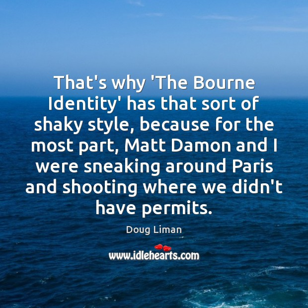 That's why 'The Bourne Identity' has that sort of shaky style, because Image