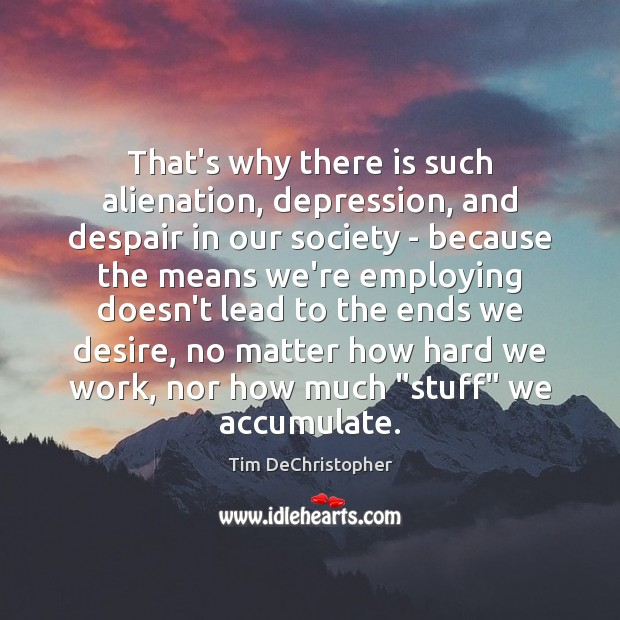 That's why there is such alienation, depression, and despair in our society Image