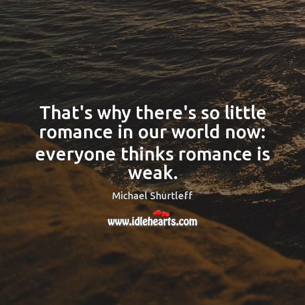 That's why there's so little romance in our world now: everyone thinks romance is weak. Image