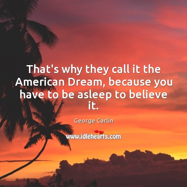 That's why they call it the American Dream, because you have to be asleep to believe it. George Carlin Picture Quote