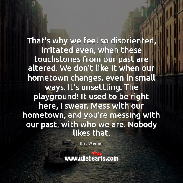 That's why we feel so disoriented, irritated even, when these touchstones from Eric Weiner Picture Quote