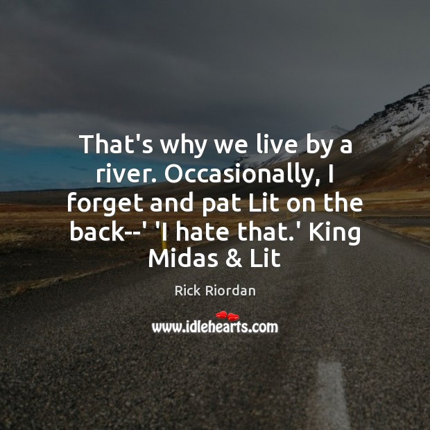 That's why we live by a river. Occasionally, I forget and pat Rick Riordan Picture Quote