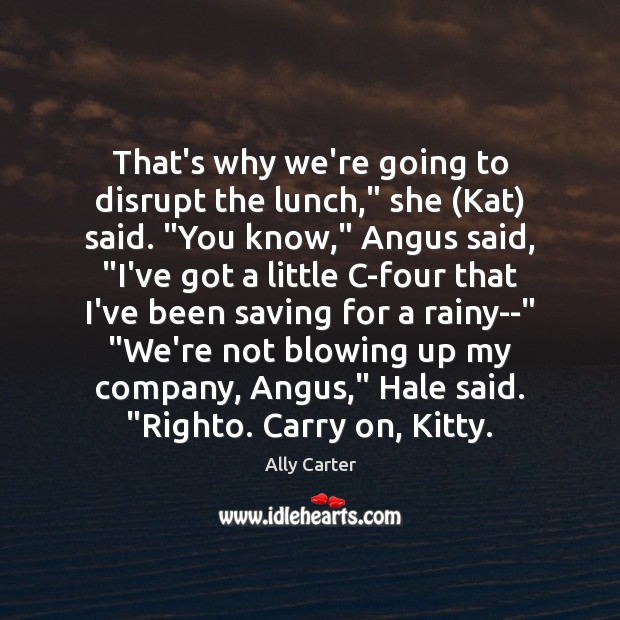 """That's why we're going to disrupt the lunch,"""" she (Kat) said. """"You Ally Carter Picture Quote"""