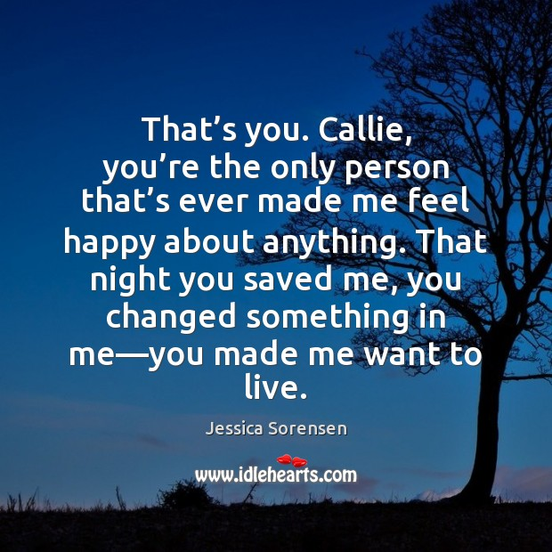That's you. Callie, you're the only person that's ever Jessica Sorensen Picture Quote