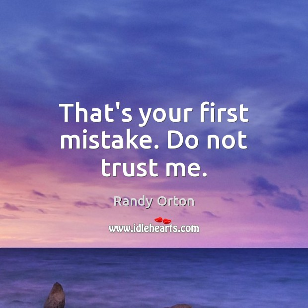 That's your first mistake. Do not trust me. Image