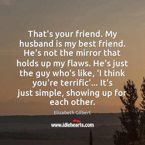 That's your friend. My husband is my best friend. He's not the Elizabeth Gilbert Picture Quote