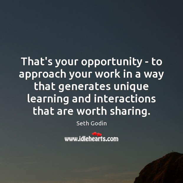 That's your opportunity – to approach your work in a way that Image