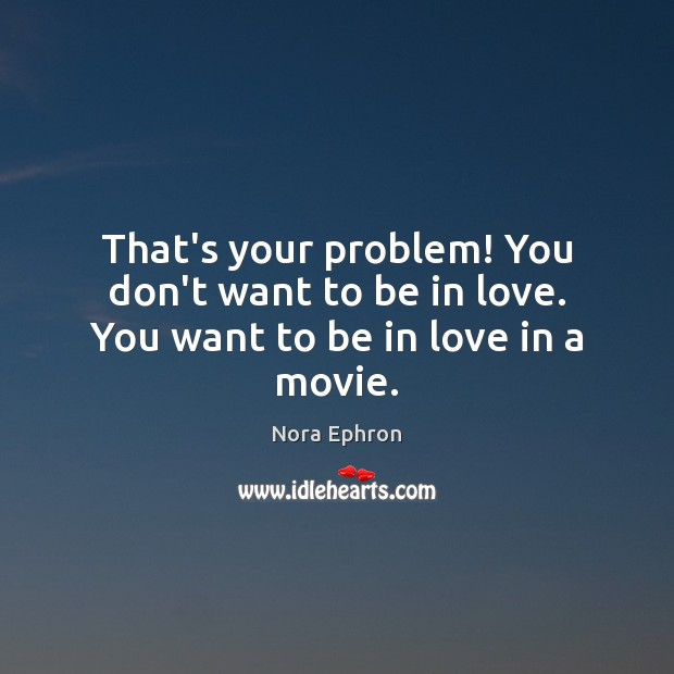 That's your problem! You don't want to be in love. You want to be in love in a movie. Nora Ephron Picture Quote