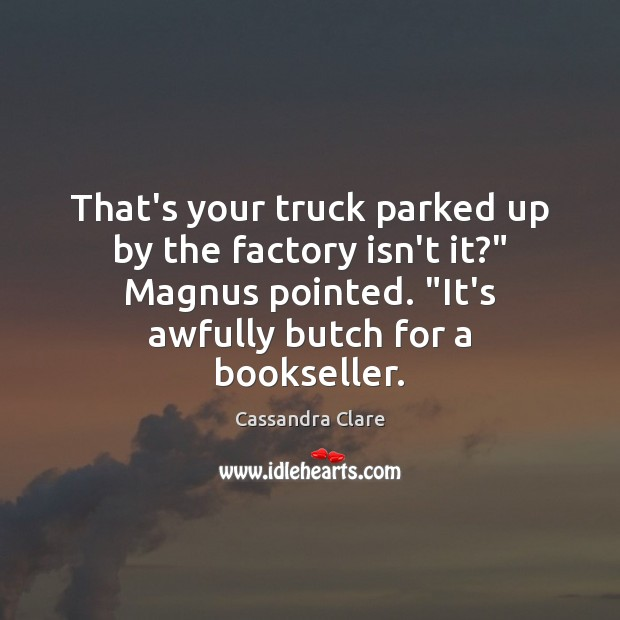 "Image, That's your truck parked up by the factory isn't it?"" Magnus pointed. """