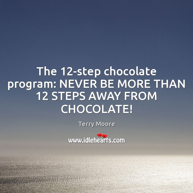 The 12-step chocolate program: NEVER BE MORE THAN 12 STEPS AWAY FROM CHOCOLATE! Image