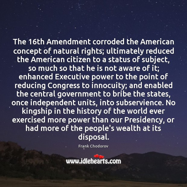 The 16th Amendment corroded the American concept of natural rights; ultimately reduced Frank Chodorov Picture Quote