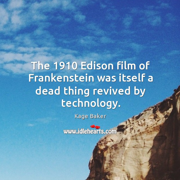 The 1910 Edison film of Frankenstein was itself a dead thing revived by technology. Kage Baker Picture Quote