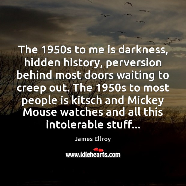 The 1950s to me is darkness, hidden history, perversion behind most doors James Ellroy Picture Quote