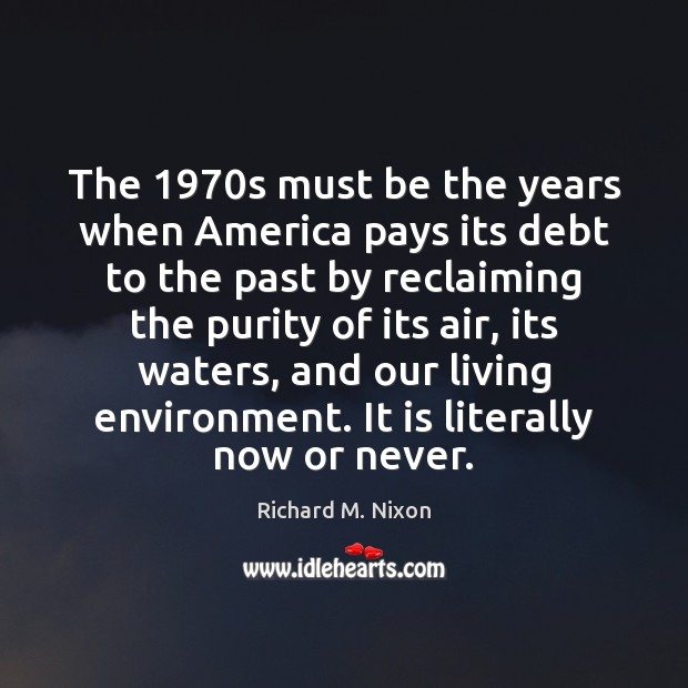 The 1970s must be the years when America pays its debt to Now or Never Quotes Image