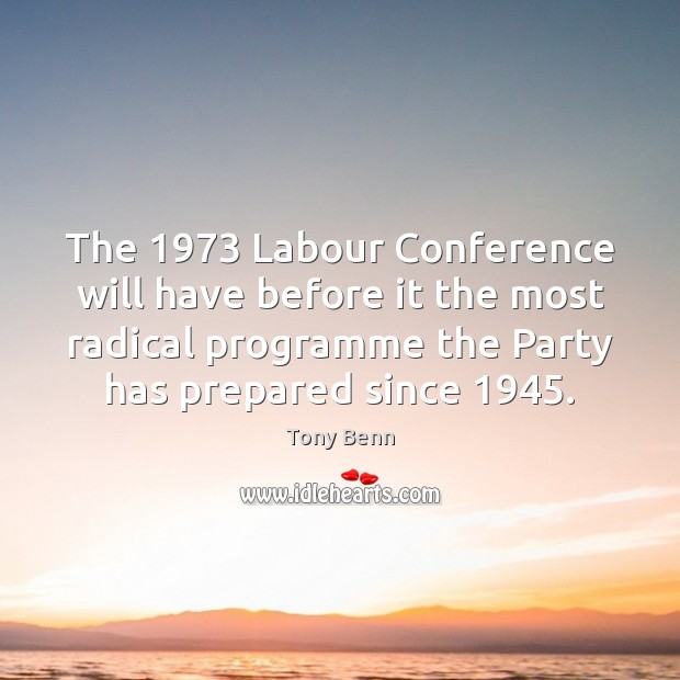 The 1973 Labour Conference will have before it the most radical programme the Tony Benn Picture Quote