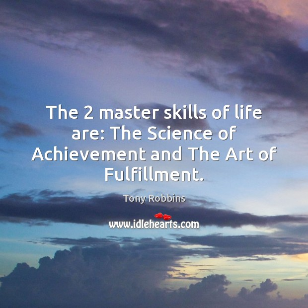 The 2 master skills of life are: The Science of Achievement and The Art of Fulfillment. Tony Robbins Picture Quote