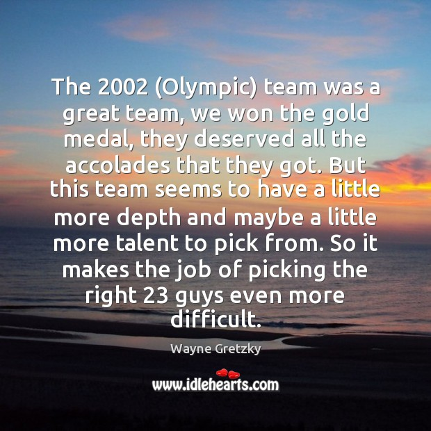 The 2002 (Olympic) team was a great team, we won the gold medal, Wayne Gretzky Picture Quote