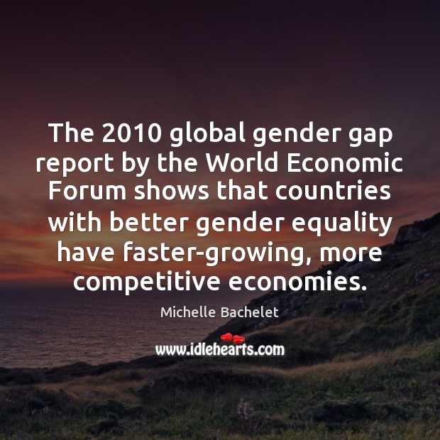 The 2010 global gender gap report by the World Economic Forum shows that Michelle Bachelet Picture Quote
