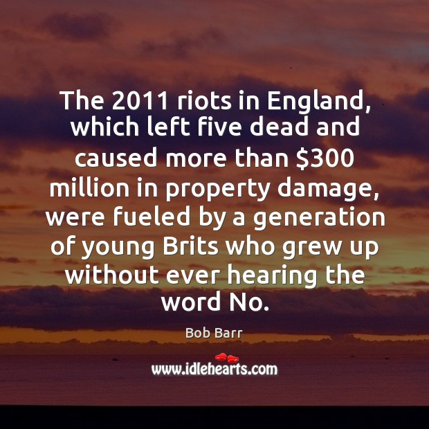 The 2011 riots in England, which left five dead and caused more than $300 Bob Barr Picture Quote