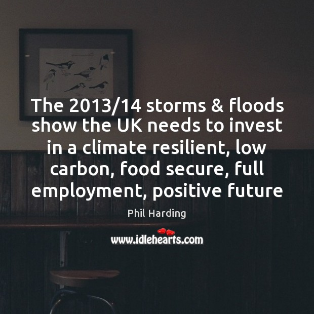 The 2013/14 storms & floods show the UK needs to invest in a climate Phil Harding Picture Quote