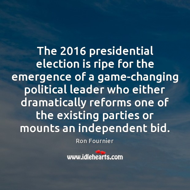 The 2016 presidential election is ripe for the emergence of a game-changing political Ron Fournier Picture Quote