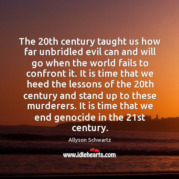 Image, The 20th century taught us how far unbridled evil can and will go when the world fails to confront it.