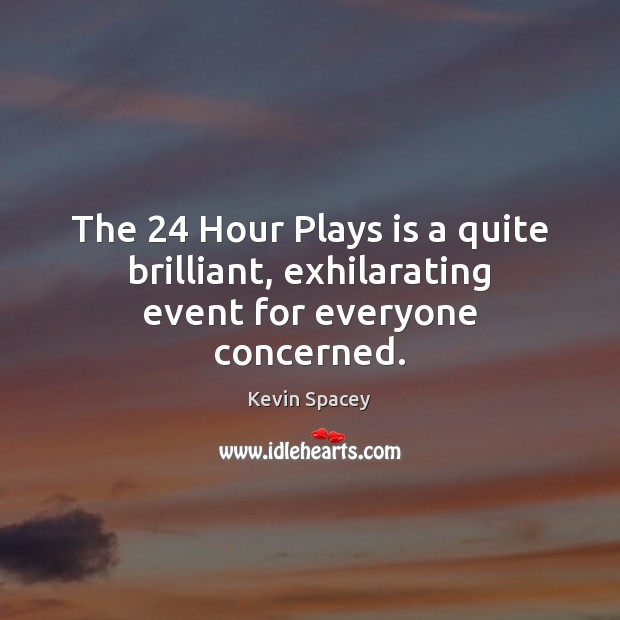 The 24 Hour Plays is a quite brilliant, exhilarating event for everyone concerned. Kevin Spacey Picture Quote