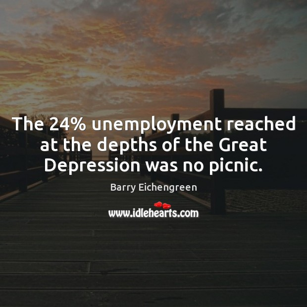 The 24% unemployment reached at the depths of the Great Depression was no picnic. Image