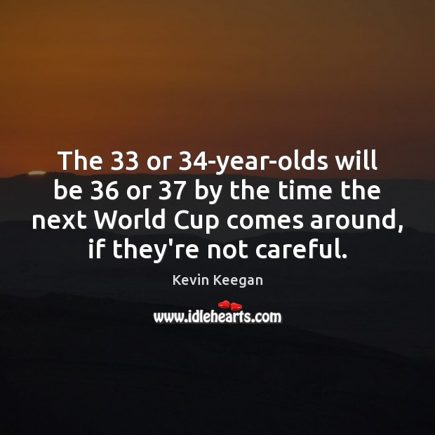 The 33 or 34-year-olds will be 36 or 37 by the time the next World Kevin Keegan Picture Quote