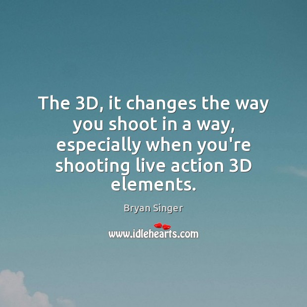 Image, The 3D, it changes the way you shoot in a way, especially
