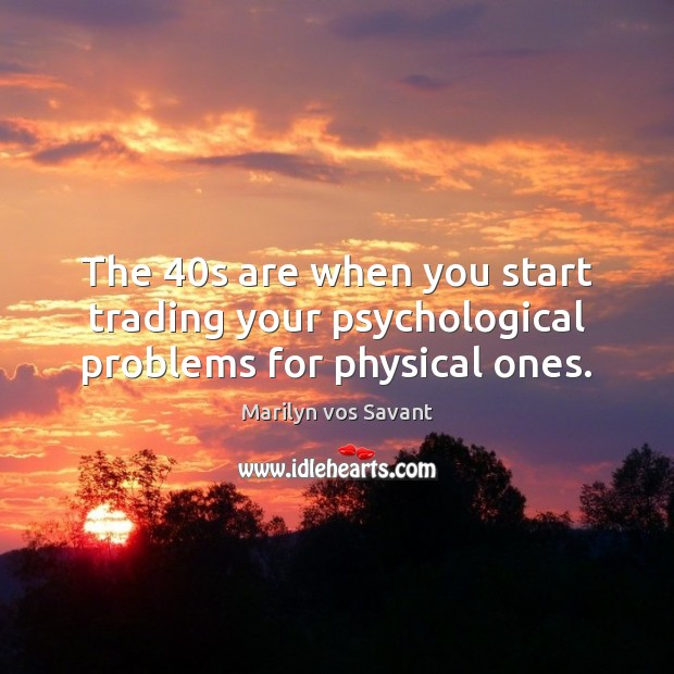 Image, The 40s are when you start trading your psychological problems for physical ones.