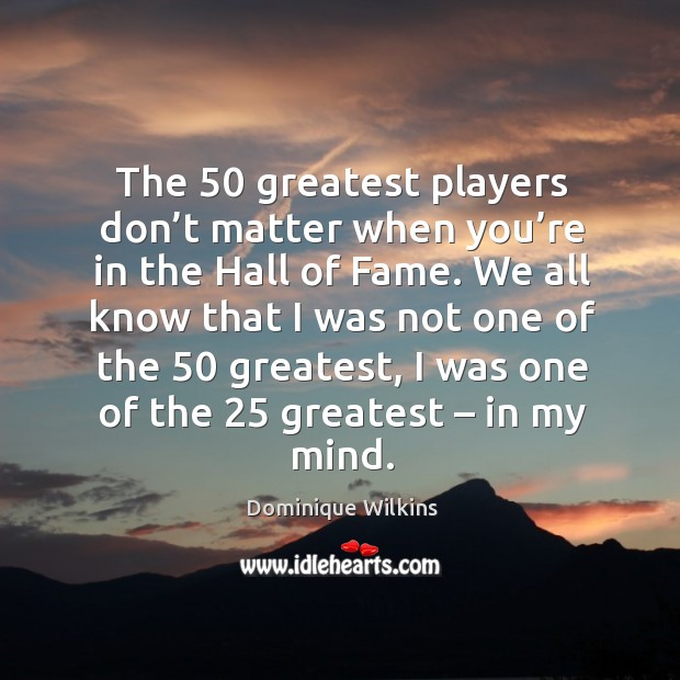 The 50 greatest players don't matter when you're in the hall of fame. Image