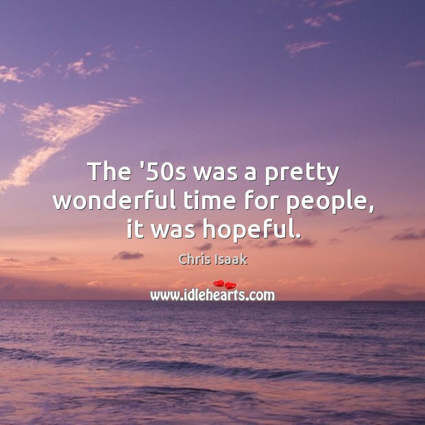 The '50s was a pretty wonderful time for people, it was hopeful. Chris Isaak Picture Quote