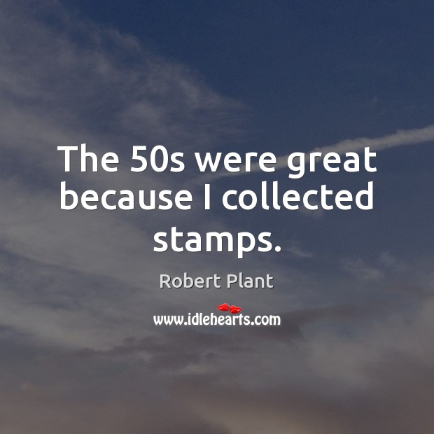The 50s were great because I collected stamps. Robert Plant Picture Quote