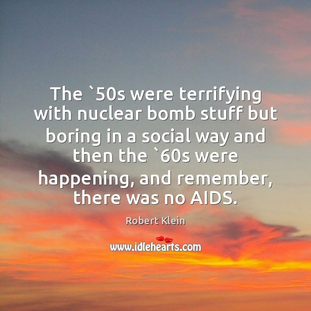 The `50s were terrifying with nuclear bomb stuff but boring in a Robert Klein Picture Quote