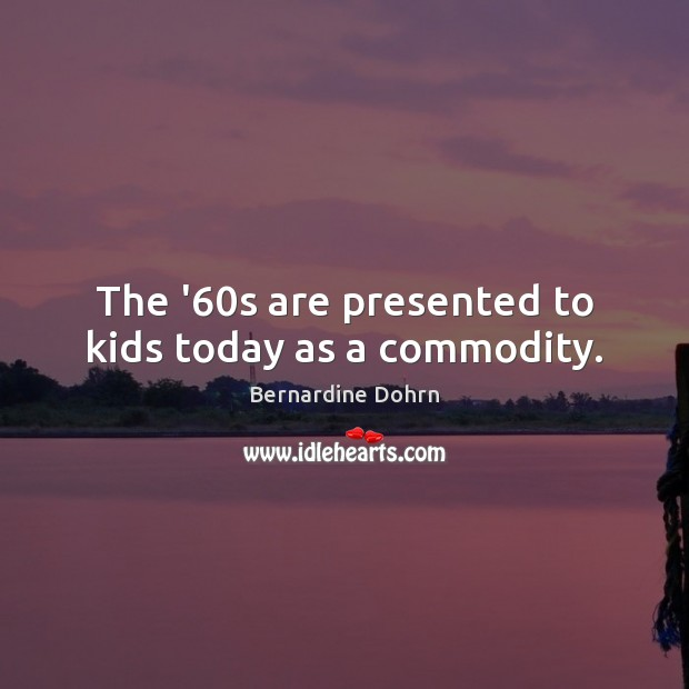 The '60s are presented to kids today as a commodity. Bernardine Dohrn Picture Quote